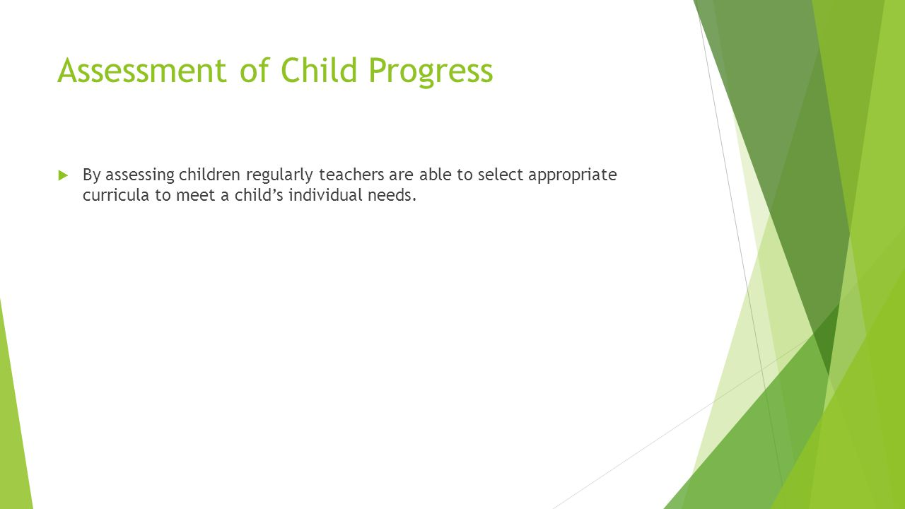 Assessment of Child Progress  By assessing children regularly teachers are able to select appropriate curricula to meet a child's individual needs.