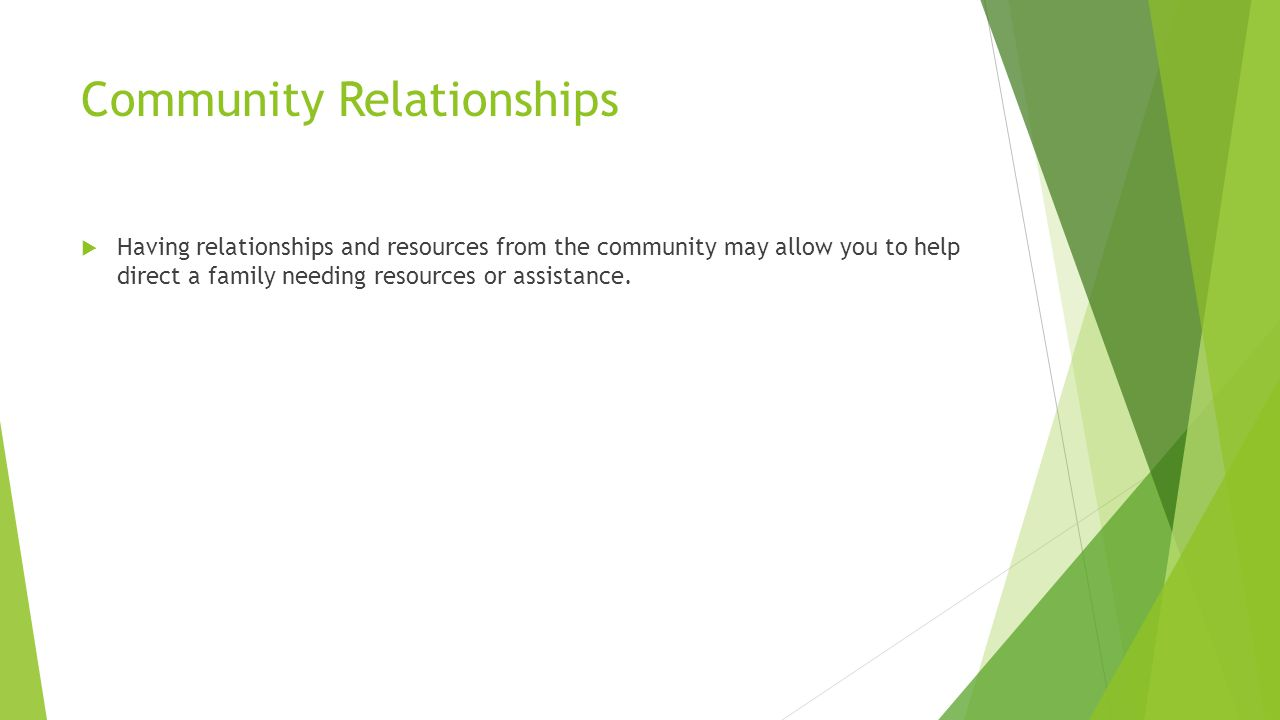 Community Relationships  Having relationships and resources from the community may allow you to help direct a family needing resources or assistance.