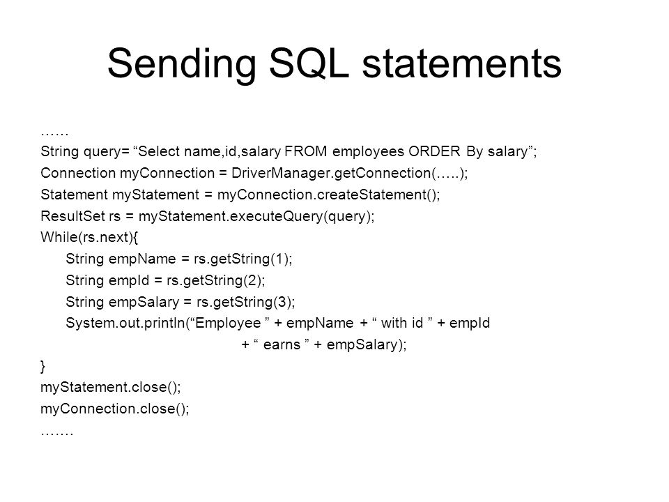 Sending SQL statements …… String query= Select name,id,salary FROM employees ORDER By salary ; Connection myConnection = DriverManager.getConnection(…..); Statement myStatement = myConnection.createStatement(); ResultSet rs = myStatement.executeQuery(query); While(rs.next){ String empName = rs.getString(1); String empId = rs.getString(2); String empSalary = rs.getString(3); System.out.println( Employee + empName + with id + empId + earns + empSalary); } myStatement.close(); myConnection.close(); …….
