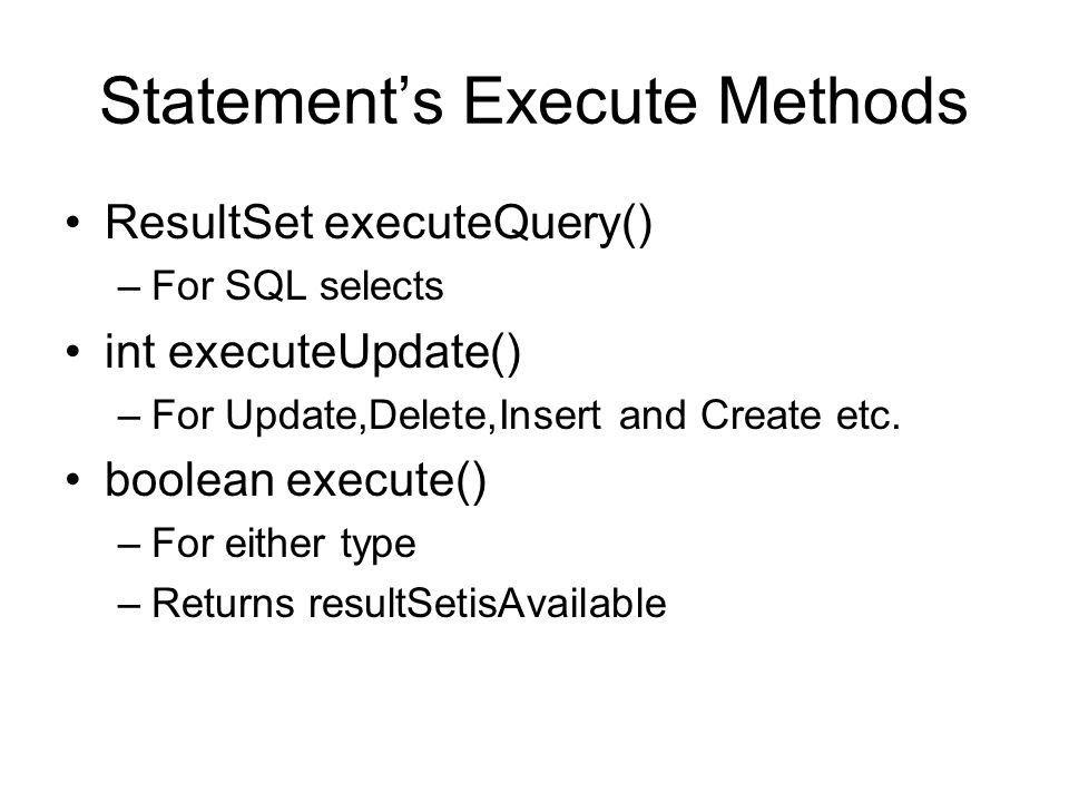 Statement's Execute Methods ResultSet executeQuery() –For SQL selects int executeUpdate() –For Update,Delete,Insert and Create etc.