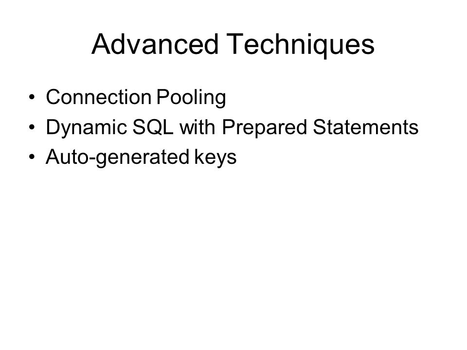 Advanced Techniques Connection Pooling Dynamic SQL with Prepared Statements Auto-generated keys