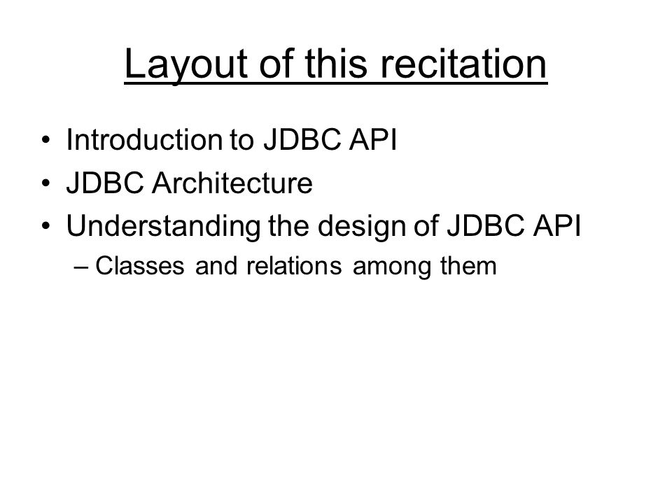 Layout of this recitation Introduction to JDBC API JDBC Architecture Understanding the design of JDBC API –Classes and relations among them