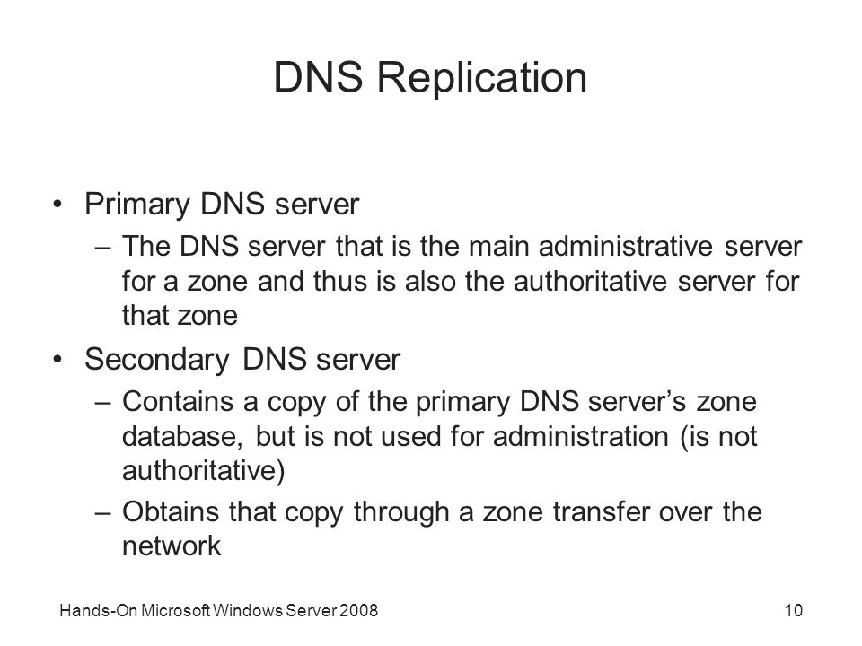 Hands-On Microsoft Windows Server DNS Replication Primary DNS server –The DNS server that is the main administrative server for a zone and thus is also the authoritative server for that zone Secondary DNS server –Contains a copy of the primary DNS server's zone database, but is not used for administration (is not authoritative) –Obtains that copy through a zone transfer over the network