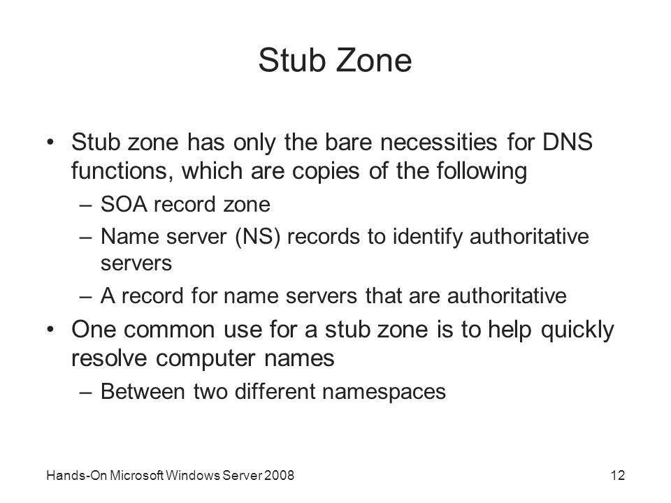 Hands-On Microsoft Windows Server Stub Zone Stub zone has only the bare necessities for DNS functions, which are copies of the following –SOA record zone –Name server (NS) records to identify authoritative servers –A record for name servers that are authoritative One common use for a stub zone is to help quickly resolve computer names –Between two different namespaces