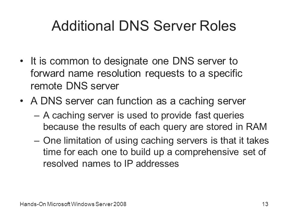 Hands-On Microsoft Windows Server Additional DNS Server Roles It is common to designate one DNS server to forward name resolution requests to a specific remote DNS server A DNS server can function as a caching server –A caching server is used to provide fast queries because the results of each query are stored in RAM –One limitation of using caching servers is that it takes time for each one to build up a comprehensive set of resolved names to IP addresses