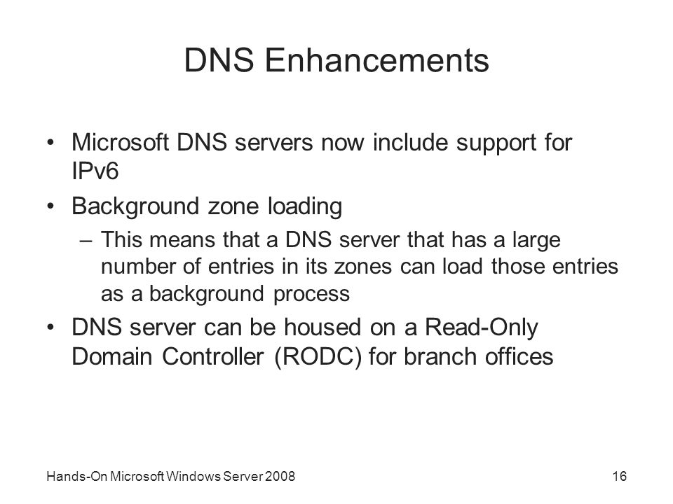 Hands-On Microsoft Windows Server DNS Enhancements Microsoft DNS servers now include support for IPv6 Background zone loading –This means that a DNS server that has a large number of entries in its zones can load those entries as a background process DNS server can be housed on a Read-Only Domain Controller (RODC) for branch offices
