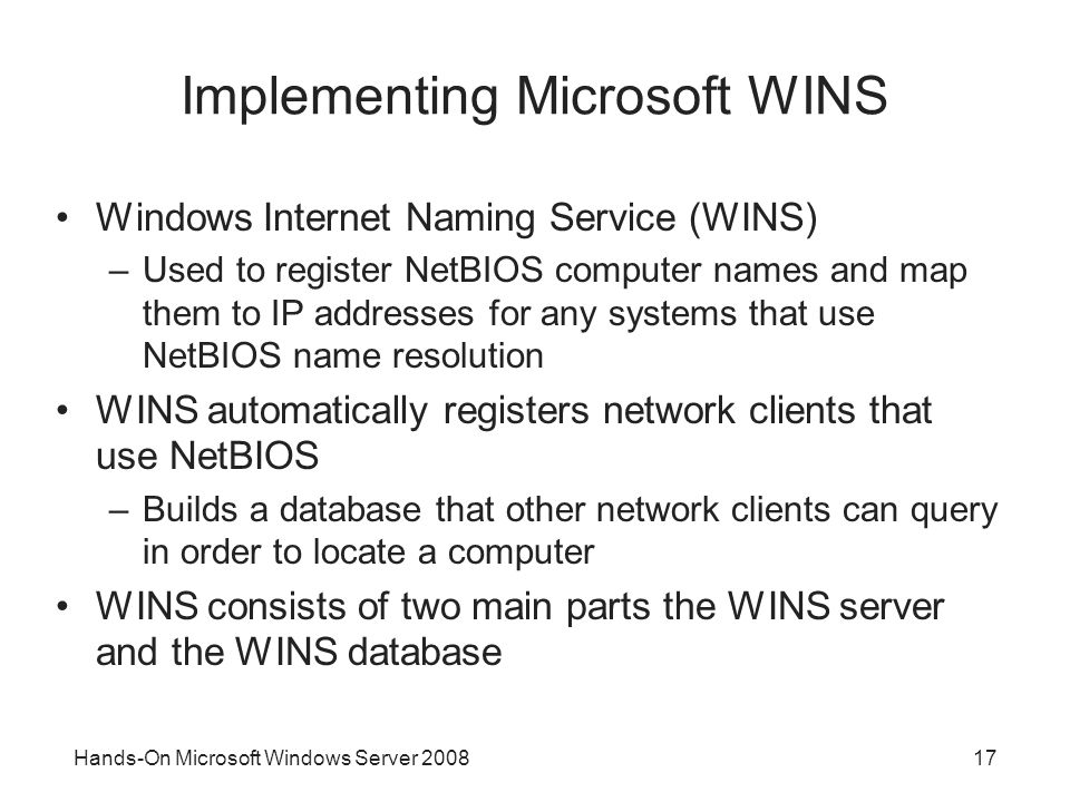 Hands-On Microsoft Windows Server Implementing Microsoft WINS Windows Internet Naming Service (WINS) –Used to register NetBIOS computer names and map them to IP addresses for any systems that use NetBIOS name resolution WINS automatically registers network clients that use NetBIOS –Builds a database that other network clients can query in order to locate a computer WINS consists of two main parts the WINS server and the WINS database
