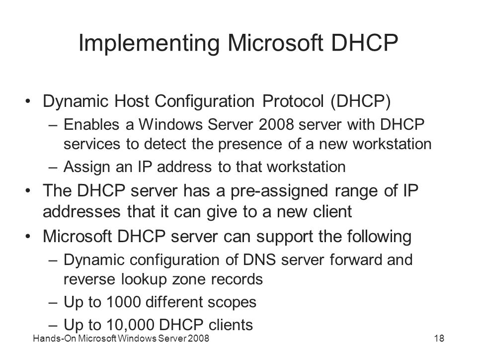 Hands-On Microsoft Windows Server Implementing Microsoft DHCP Dynamic Host Configuration Protocol (DHCP) –Enables a Windows Server 2008 server with DHCP services to detect the presence of a new workstation –Assign an IP address to that workstation The DHCP server has a pre-assigned range of IP addresses that it can give to a new client Microsoft DHCP server can support the following –Dynamic configuration of DNS server forward and reverse lookup zone records –Up to 1000 different scopes –Up to 10,000 DHCP clients