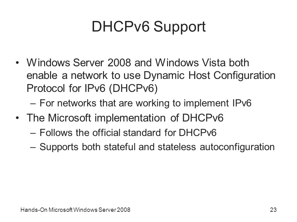 Hands-On Microsoft Windows Server DHCPv6 Support Windows Server 2008 and Windows Vista both enable a network to use Dynamic Host Configuration Protocol for IPv6 (DHCPv6) –For networks that are working to implement IPv6 The Microsoft implementation of DHCPv6 –Follows the official standard for DHCPv6 –Supports both stateful and stateless autoconfiguration