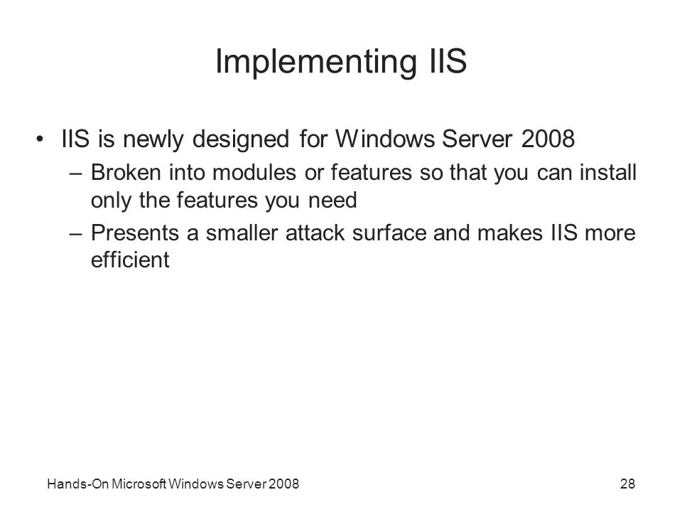 Hands-On Microsoft Windows Server Implementing IIS IIS is newly designed for Windows Server 2008 –Broken into modules or features so that you can install only the features you need –Presents a smaller attack surface and makes IIS more efficient