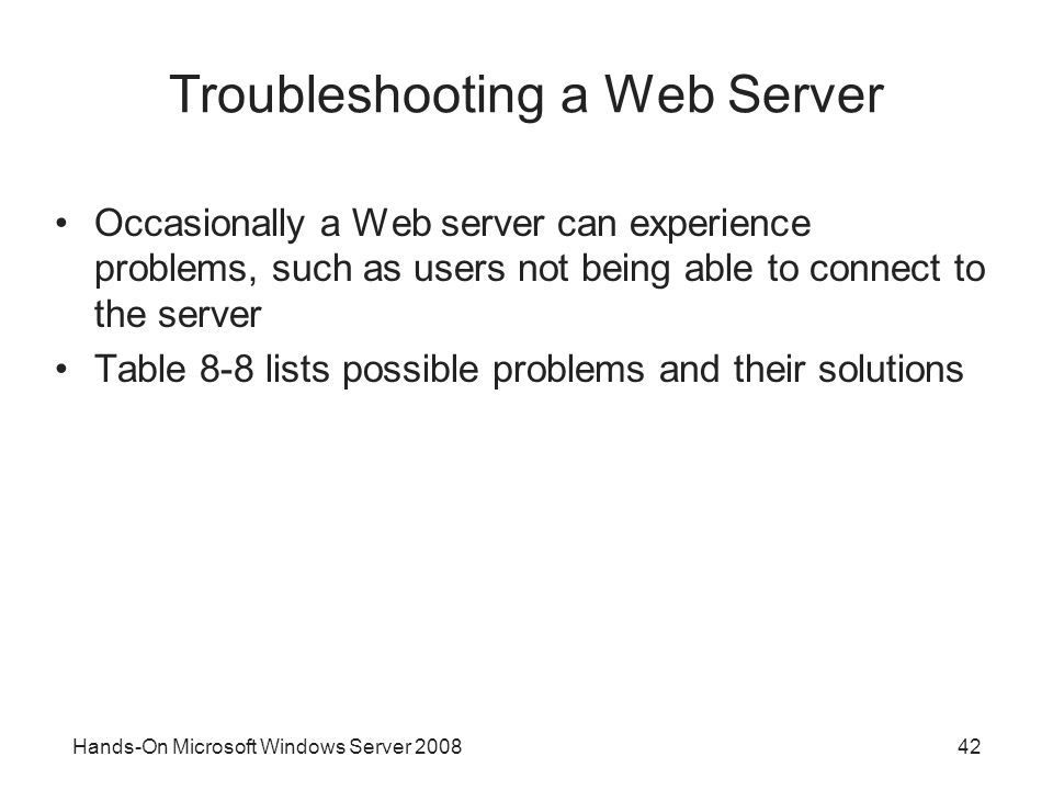 Hands-On Microsoft Windows Server Troubleshooting a Web Server Occasionally a Web server can experience problems, such as users not being able to connect to the server Table 8-8 lists possible problems and their solutions