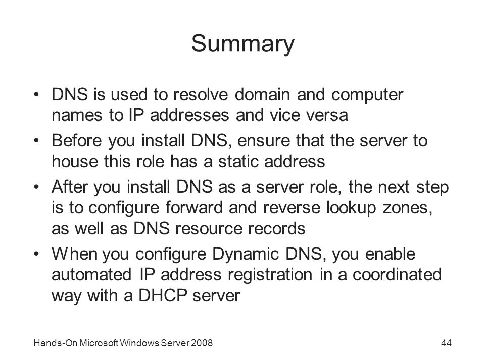 Hands-On Microsoft Windows Server Summary DNS is used to resolve domain and computer names to IP addresses and vice versa Before you install DNS, ensure that the server to house this role has a static address After you install DNS as a server role, the next step is to configure forward and reverse lookup zones, as well as DNS resource records When you configure Dynamic DNS, you enable automated IP address registration in a coordinated way with a DHCP server