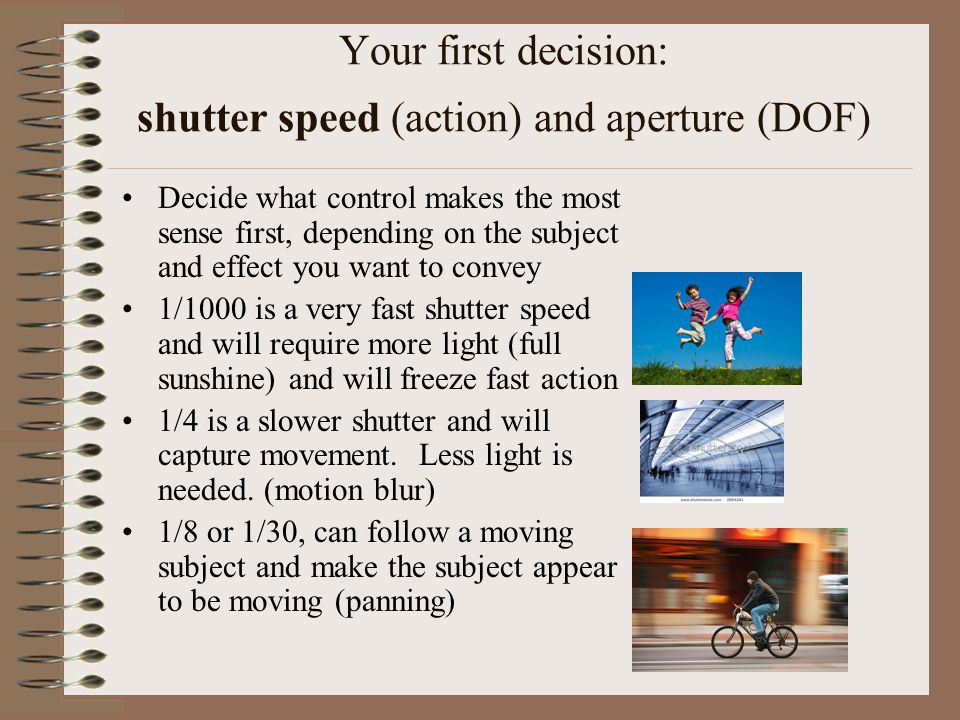 Your first decision: shutter speed (action) and aperture (DOF) Decide what control makes the most sense first, depending on the subject and effect you want to convey 1/1000 is a very fast shutter speed and will require more light (full sunshine) and will freeze fast action 1/4 is a slower shutter and will capture movement.