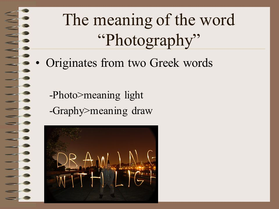 The meaning of the word Photography Originates from two Greek words -Photo>meaning light -Graphy>meaning draw