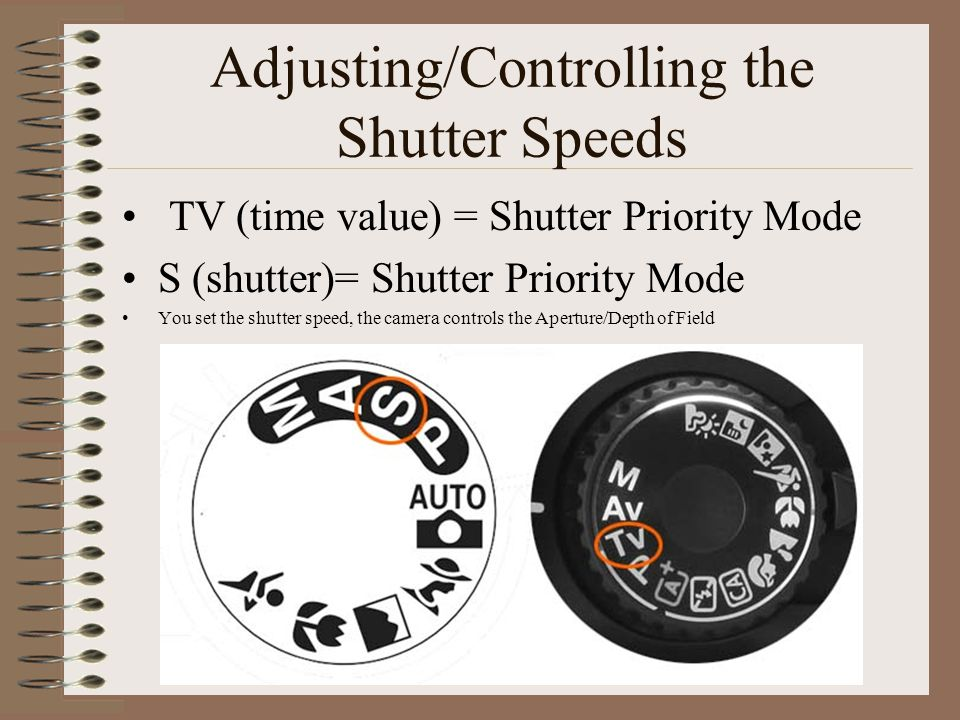 Adjusting/Controlling the Shutter Speeds TV (time value) = Shutter Priority Mode S (shutter)= Shutter Priority Mode You set the shutter speed, the camera controls the Aperture/Depth of Field
