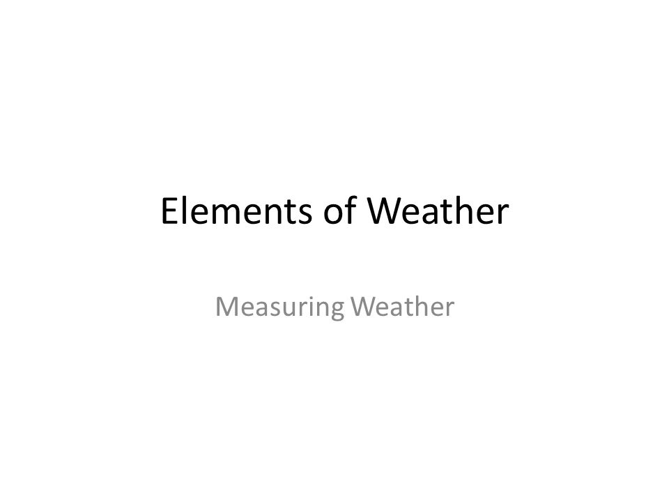 1 Elements Of Weather Measuring Weather