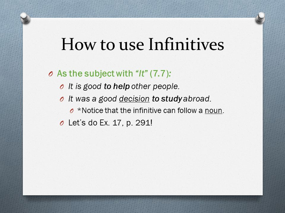 How to use Infinitives O As the subject with It (7.7): O It is good to help other people.