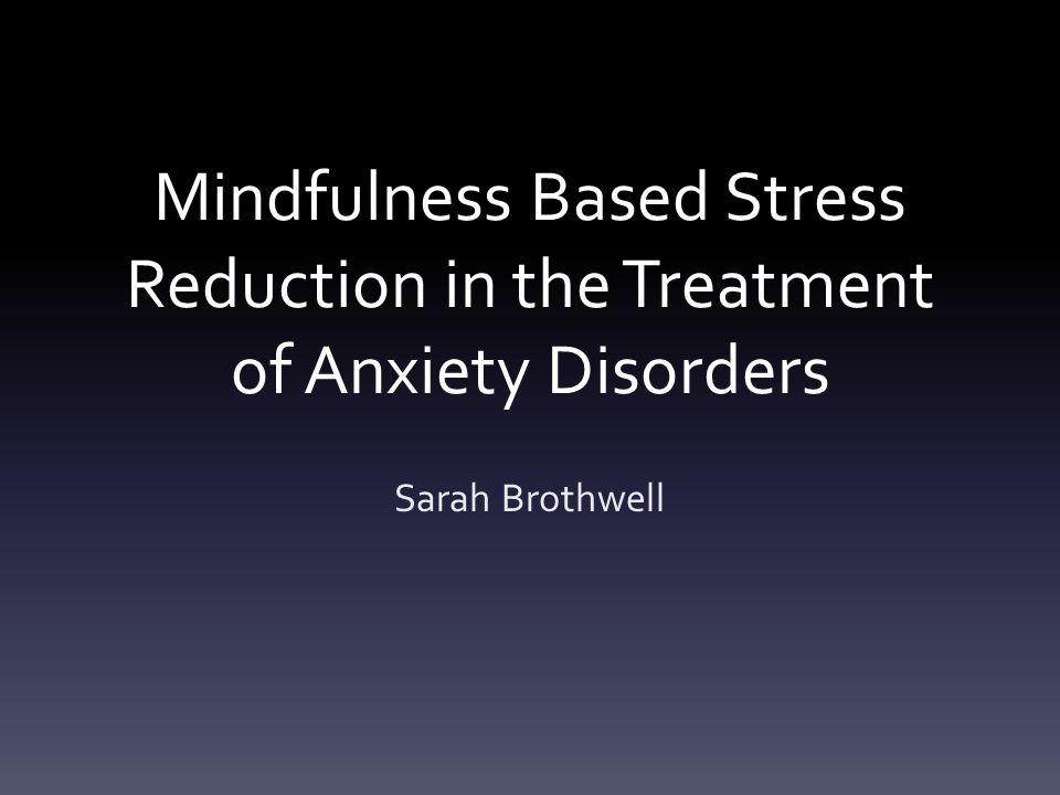 Mindfulness Based Stress Reduction in the Treatment of Anxiety Disorders Sarah Brothwell