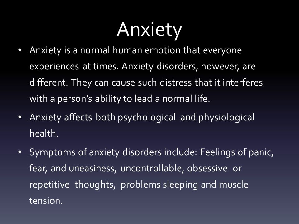 Anxiety Anxiety is a normal human emotion that everyone experiences at times.