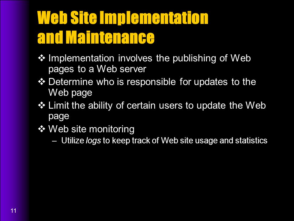 11 Web Site Implementation and Maintenance  Implementation involves the publishing of Web pages to a Web server  Determine who is responsible for updates to the Web page  Limit the ability of certain users to update the Web page  Web site monitoring –Utilize logs to keep track of Web site usage and statistics