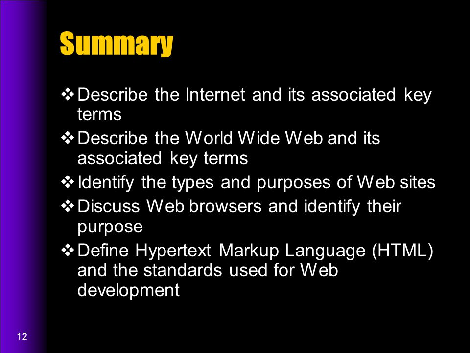 12 Summary  Describe the Internet and its associated key terms  Describe the World Wide Web and its associated key terms  Identify the types and purposes of Web sites  Discuss Web browsers and identify their purpose  Define Hypertext Markup Language (HTML) and the standards used for Web development