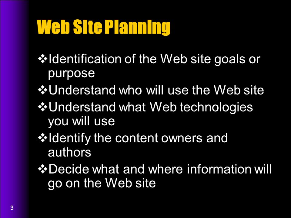 3 Web Site Planning  Identification of the Web site goals or purpose  Understand who will use the Web site  Understand what Web technologies you will use  Identify the content owners and authors  Decide what and where information will go on the Web site