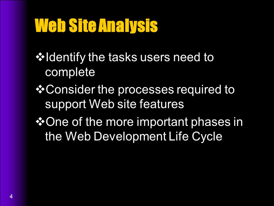 4 Web Site Analysis  Identify the tasks users need to complete  Consider the processes required to support Web site features  One of the more important phases in the Web Development Life Cycle