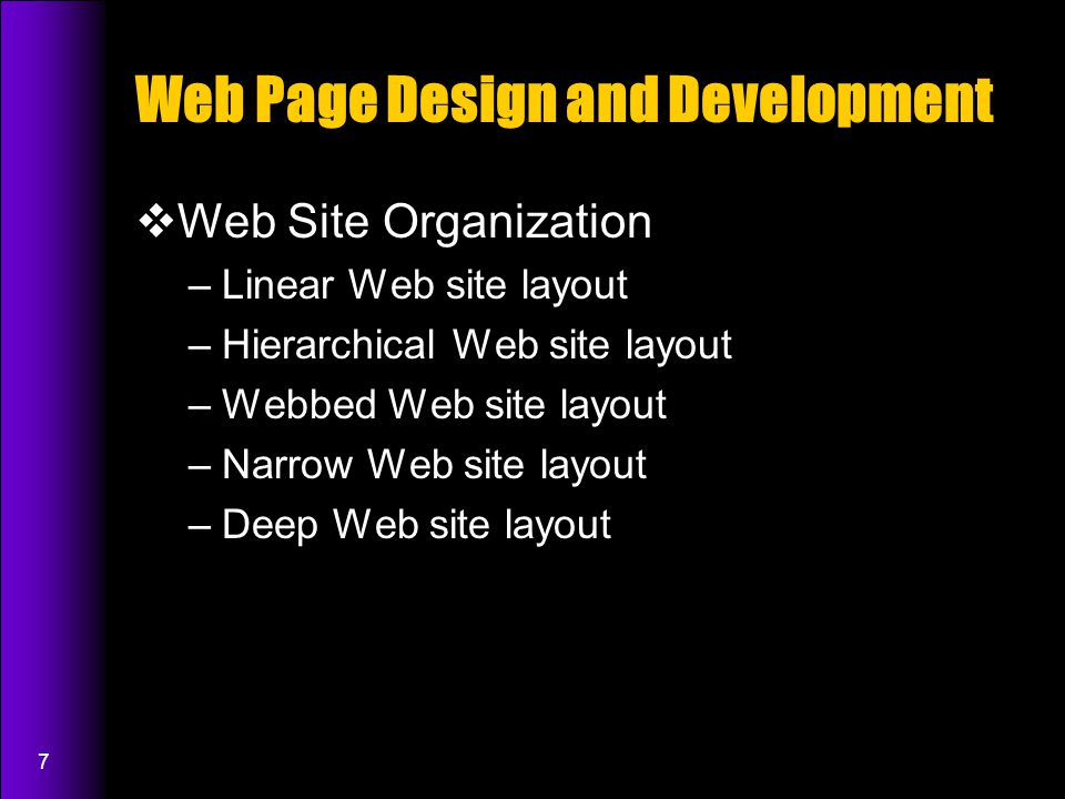 7 Web Page Design and Development  Web Site Organization –Linear Web site layout –Hierarchical Web site layout –Webbed Web site layout –Narrow Web site layout –Deep Web site layout