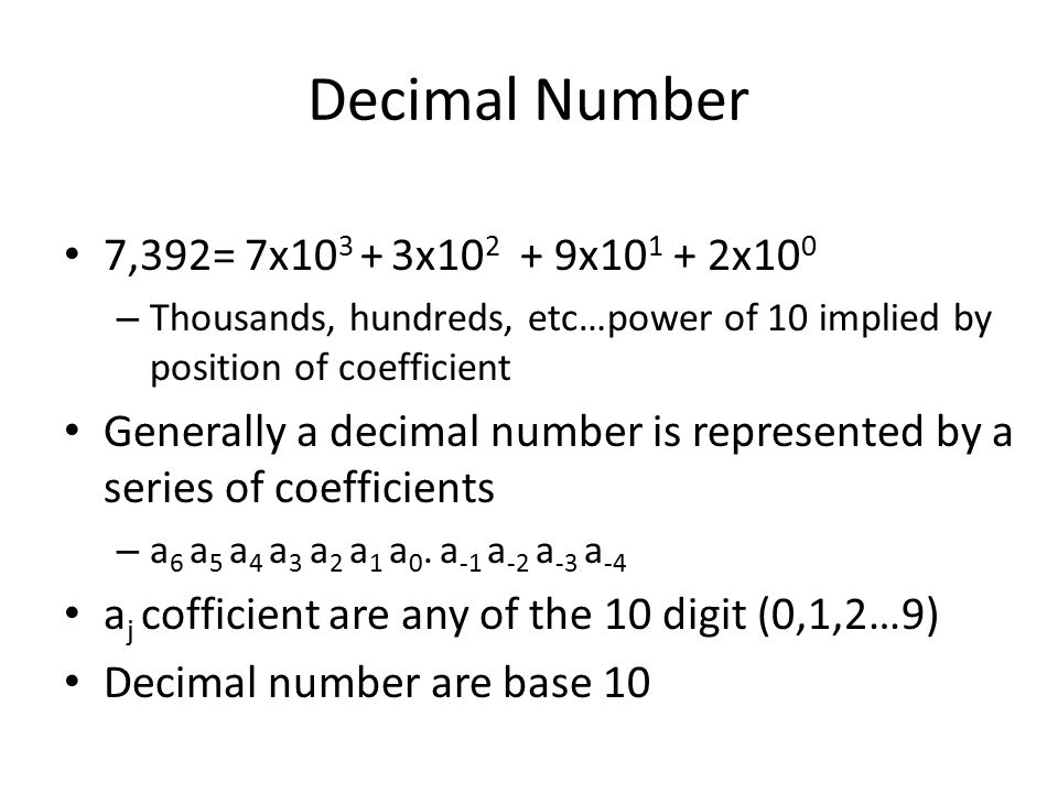7,392= 7x x x x10 0 – Thousands, hundreds, etc…power of 10 implied by position of coefficient Generally a decimal number is represented by a series of coefficients – a 6 a 5 a 4 a 3 a 2 a 1 a 0.
