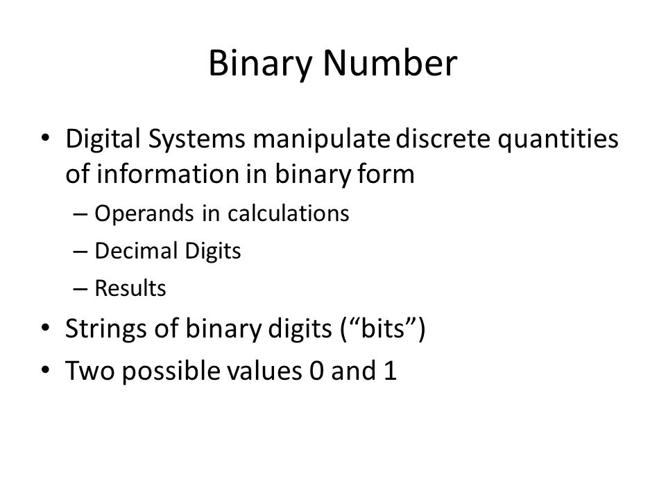 Digital Systems manipulate discrete quantities of information in binary form – Operands in calculations – Decimal Digits – Results Strings of binary digits ( bits ) Two possible values 0 and 1 Binary Number