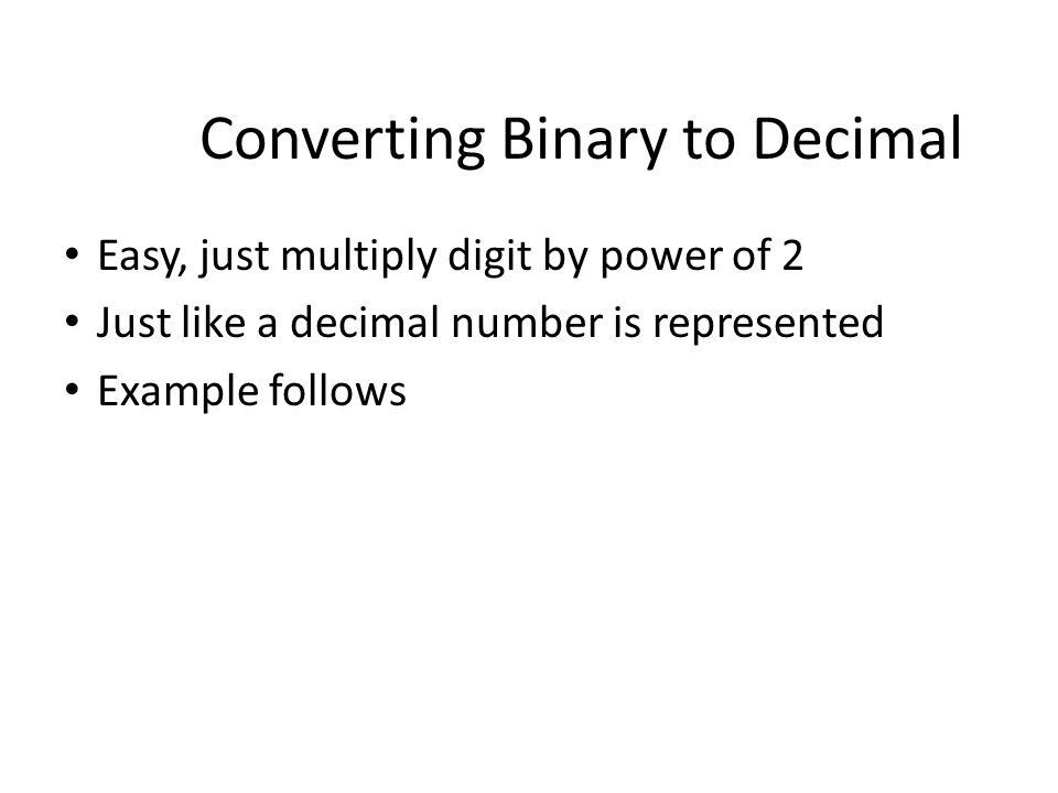 Easy, just multiply digit by power of 2 Just like a decimal number is represented Example follows Converting Binary to Decimal