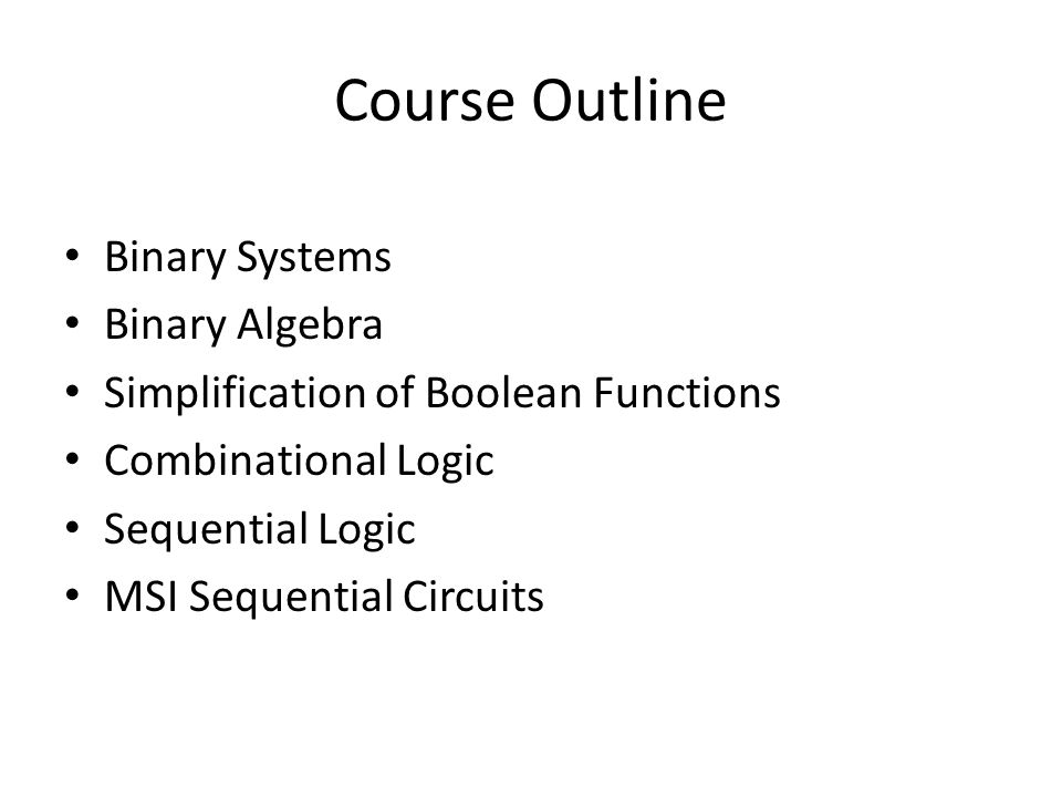 Binary Systems Binary Algebra Simplification of Boolean Functions Combinational Logic Sequential Logic MSI Sequential Circuits Course Outline