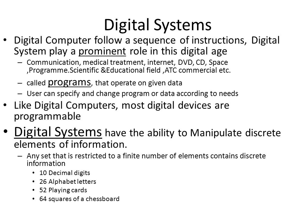 Digital Computer follow a sequence of instructions, Digital System play a prominent role in this digital age – Communication, medical treatment, internet, DVD, CD, Space,Programme.Scientific &Educational field,ATC commercial etc.