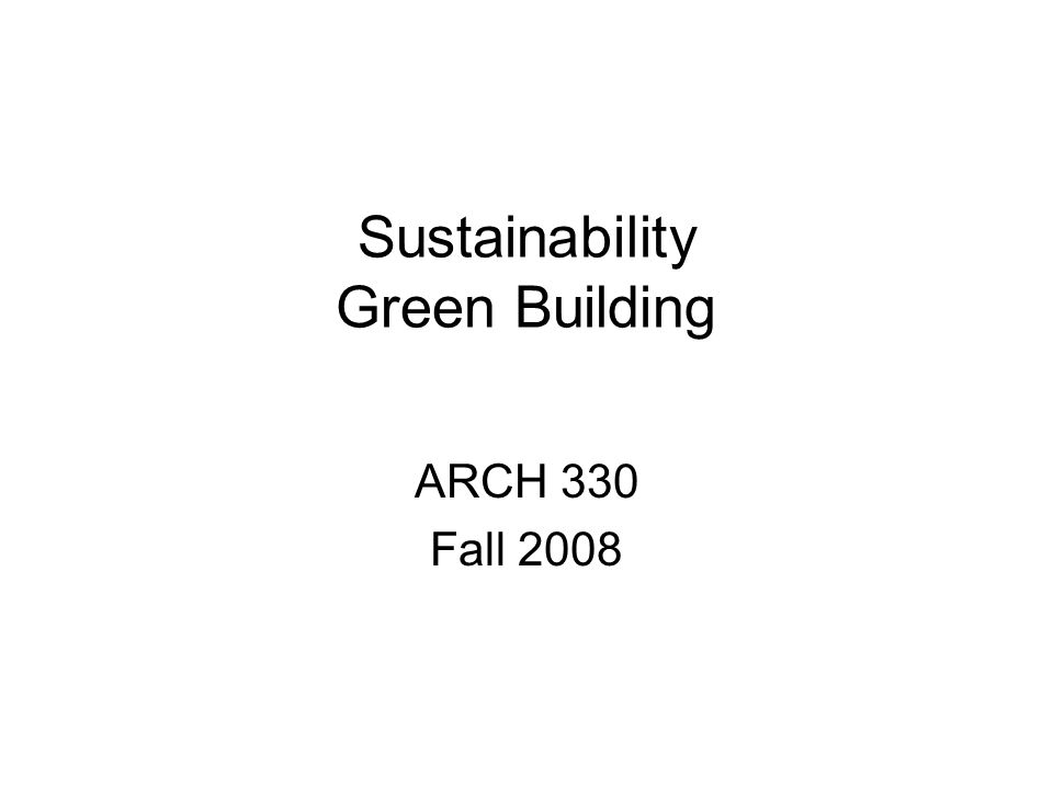 Sustainability Green Building ARCH 330 Fall 2008