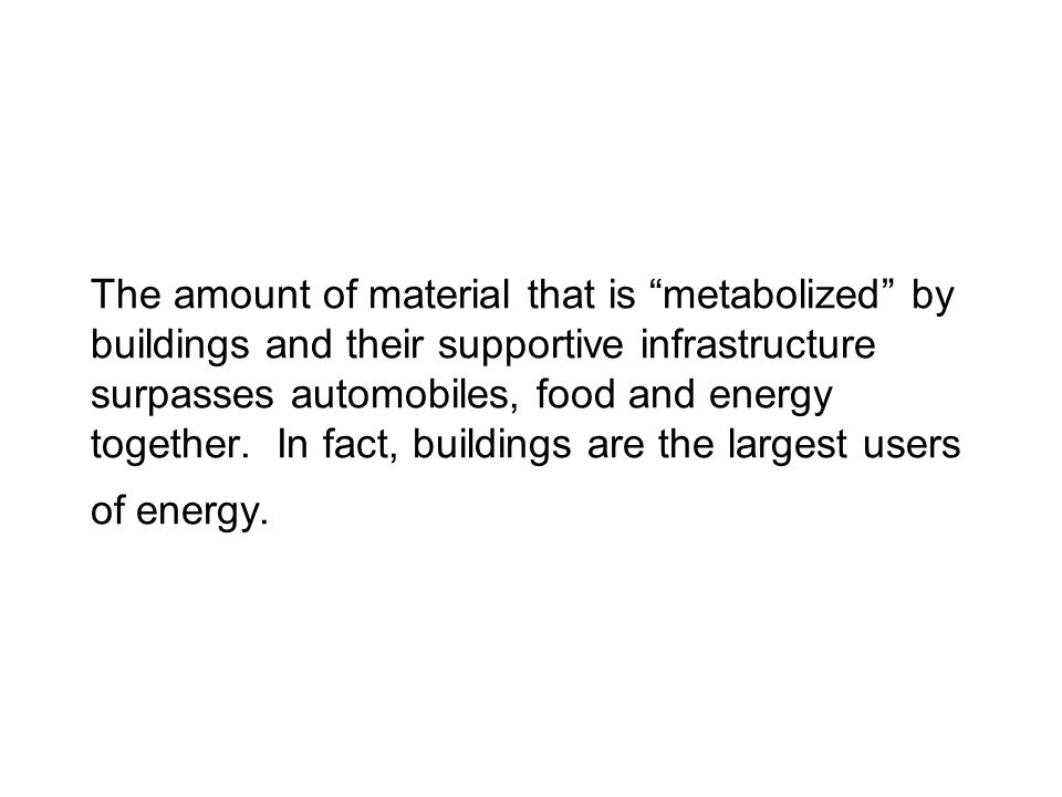 The amount of material that is metabolized by buildings and their supportive infrastructure surpasses automobiles, food and energy together.