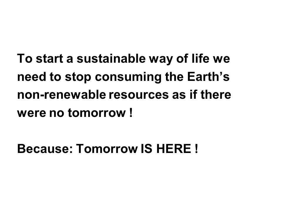 To start a sustainable way of life we need to stop consuming the Earth's non-renewable resources as if there were no tomorrow .