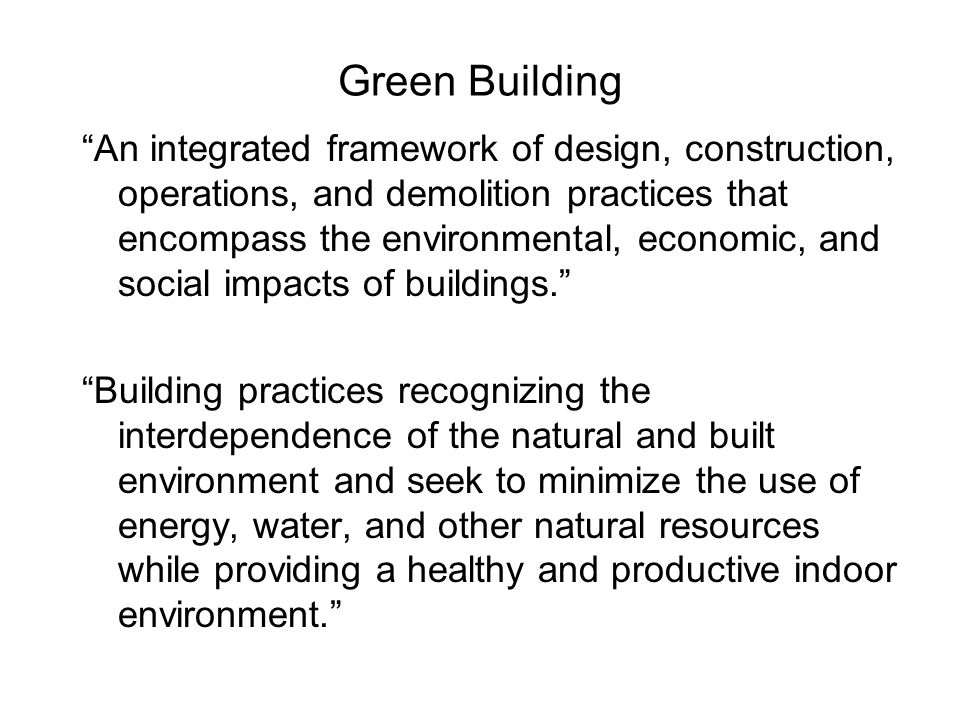 Green Building An integrated framework of design, construction, operations, and demolition practices that encompass the environmental, economic, and social impacts of buildings. Building practices recognizing the interdependence of the natural and built environment and seek to minimize the use of energy, water, and other natural resources while providing a healthy and productive indoor environment.