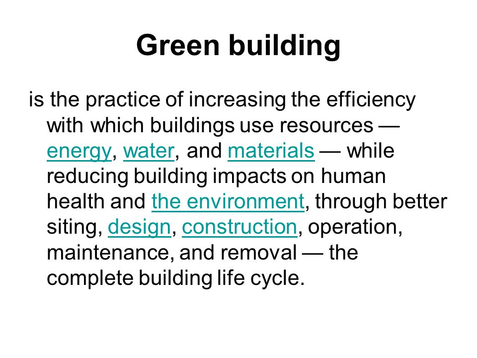 Green building is the practice of increasing the efficiency with which buildings use resources — energy, water, and materials — while reducing building impacts on human health and the environment, through better siting, design, construction, operation, maintenance, and removal — the complete building life cycle.