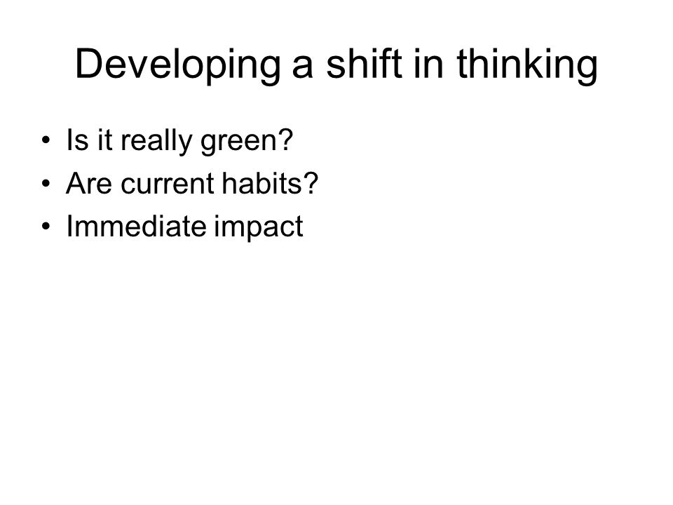Developing a shift in thinking Is it really green Are current habits Immediate impact