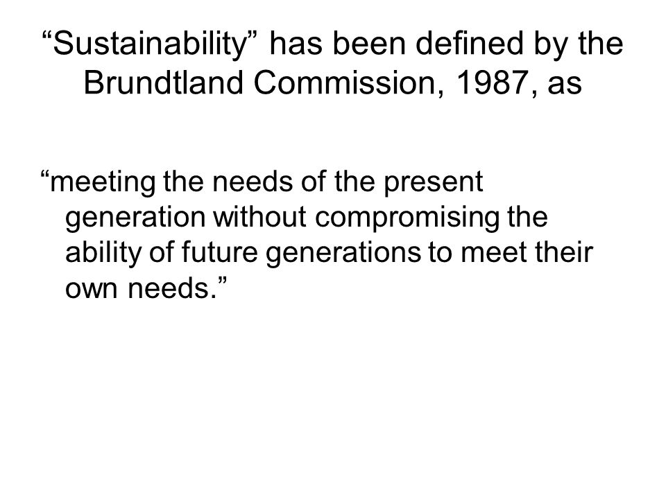 Sustainability has been defined by the Brundtland Commission, 1987, as meeting the needs of the present generation without compromising the ability of future generations to meet their own needs.