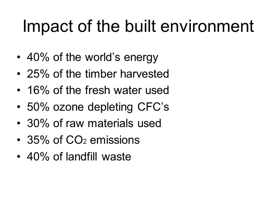 Impact of the built environment 40% of the world's energy 25% of the timber harvested 16% of the fresh water used 50% ozone depleting CFC's 30% of raw materials used 35% of CO 2 emissions 40% of landfill waste