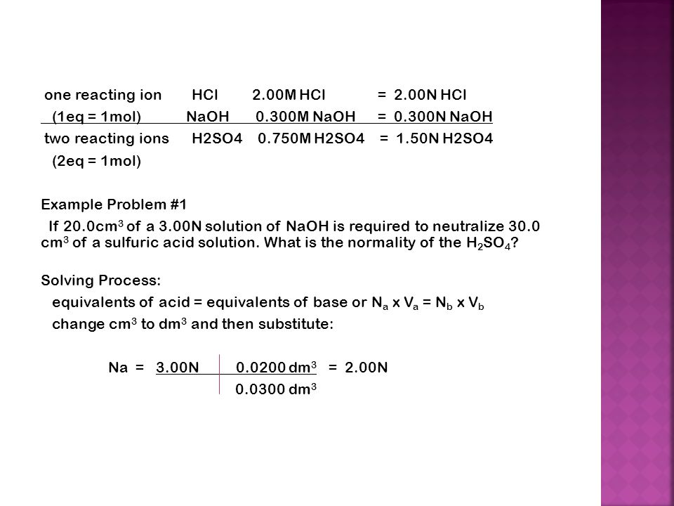 one reacting ion HCl 2.00M HCl = 2.00N HCl (1eq = 1mol) NaOH 0.300M NaOH= 0.300N NaOH two reacting ions H2SO M H2SO4 = 1.50N H2SO4 (2eq = 1mol) Example Problem #1 If 20.0cm 3 of a 3.00N solution of NaOH is required to neutralize 30.0 cm 3 of a sulfuric acid solution.