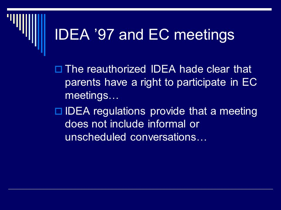 IDEA '97 and EC meetings  The reauthorized IDEA hade clear that parents have a right to participate in EC meetings…  IDEA regulations provide that a meeting does not include informal or unscheduled conversations…