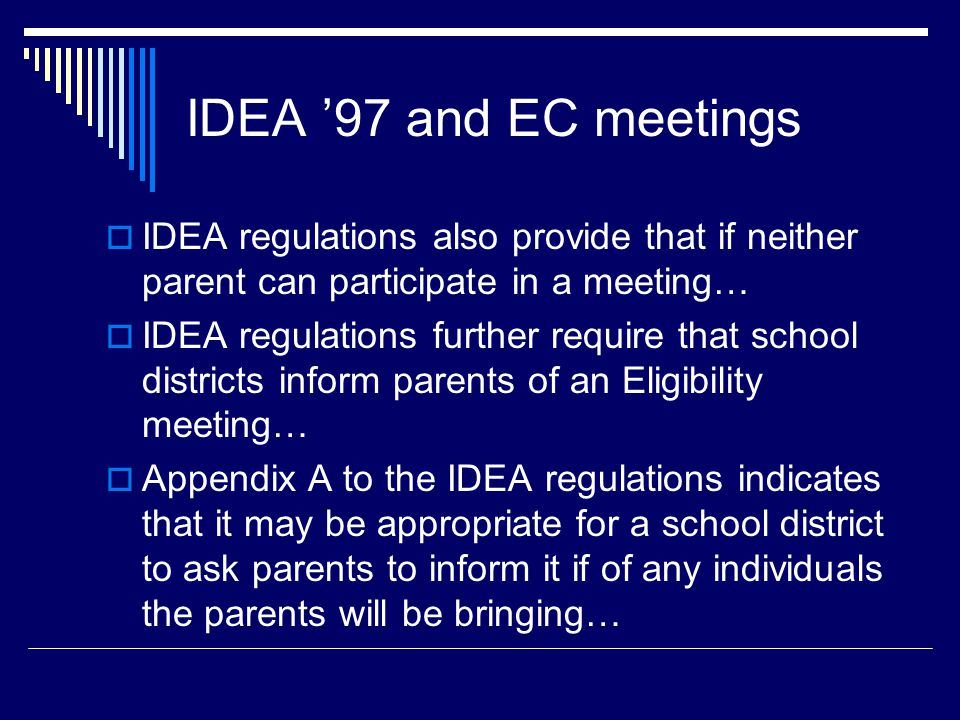 IDEA '97 and EC meetings  IDEA regulations also provide that if neither parent can participate in a meeting…  IDEA regulations further require that school districts inform parents of an Eligibility meeting…  Appendix A to the IDEA regulations indicates that it may be appropriate for a school district to ask parents to inform it if of any individuals the parents will be bringing…