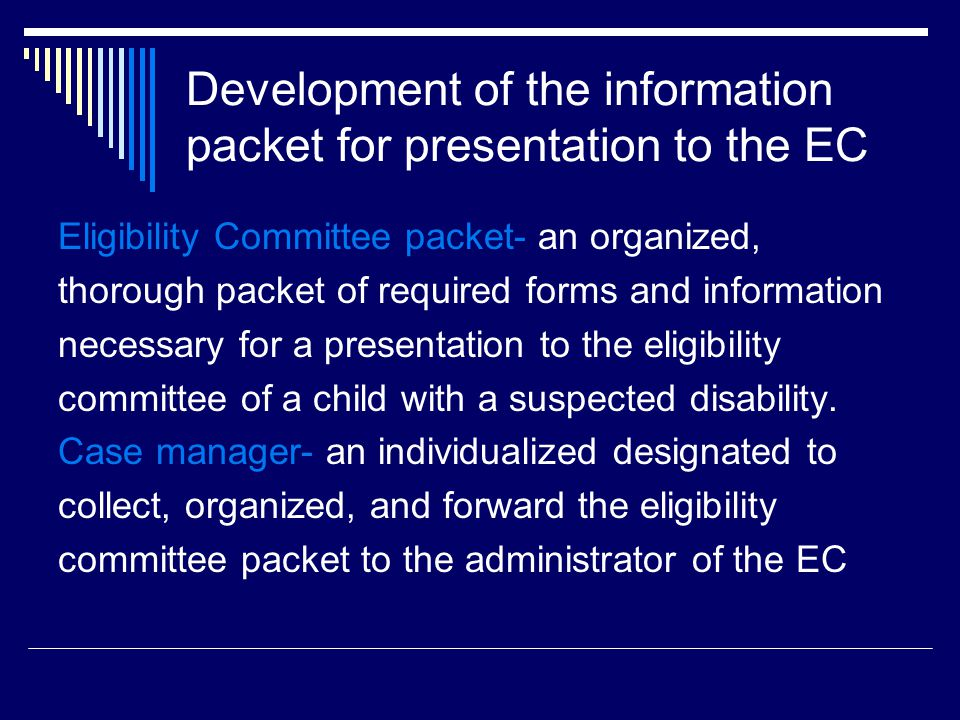 Development of the information packet for presentation to the EC Eligibility Committee packet- an organized, thorough packet of required forms and information necessary for a presentation to the eligibility committee of a child with a suspected disability.