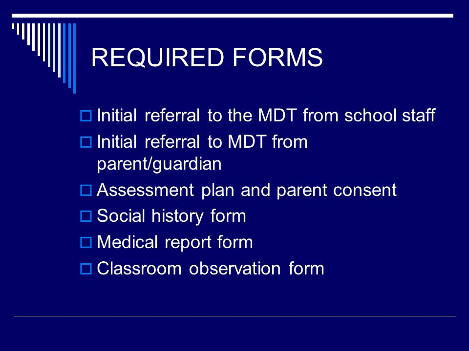 REQUIRED FORMS  Initial referral to the MDT from school staff  Initial referral to MDT from parent/guardian  Assessment plan and parent consent  Social history form  Medical report form  Classroom observation form