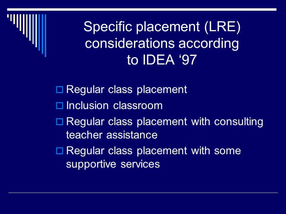 Specific placement (LRE) considerations according to IDEA '97  Regular class placement  Inclusion classroom  Regular class placement with consulting teacher assistance  Regular class placement with some supportive services