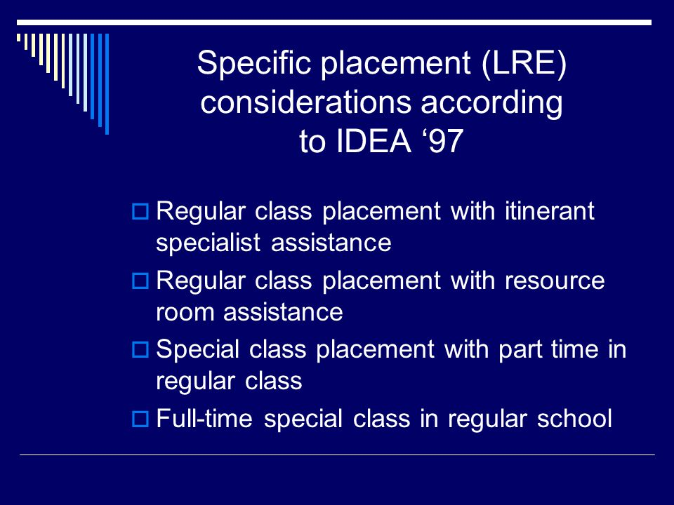 Specific placement (LRE) considerations according to IDEA '97  Regular class placement with itinerant specialist assistance  Regular class placement with resource room assistance  Special class placement with part time in regular class  Full-time special class in regular school