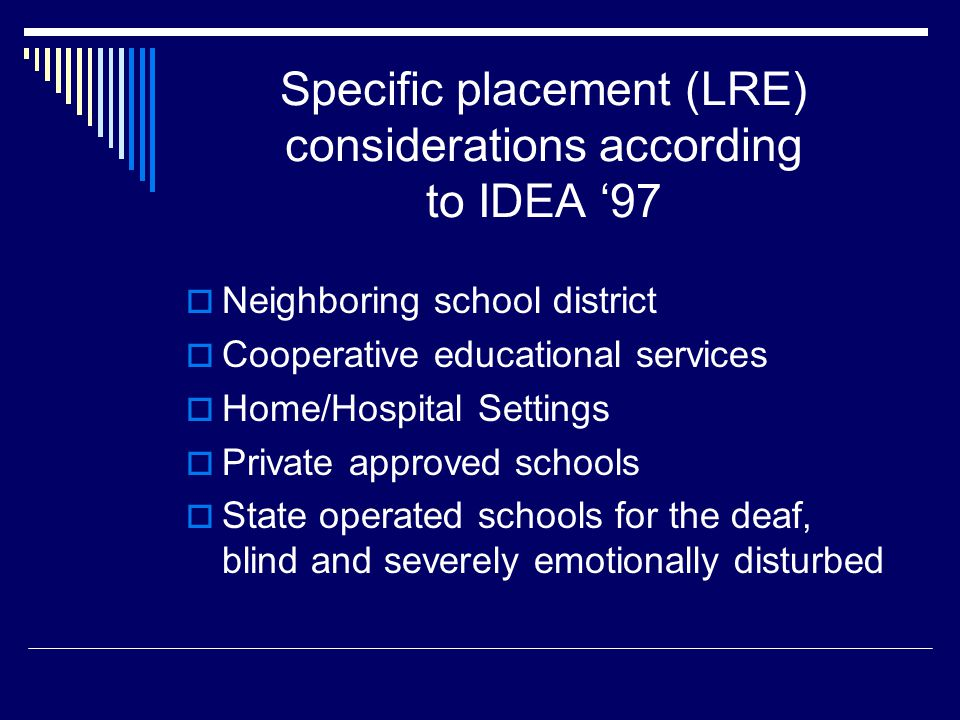 Specific placement (LRE) considerations according to IDEA '97  Neighboring school district  Cooperative educational services  Home/Hospital Settings  Private approved schools  State operated schools for the deaf, blind and severely emotionally disturbed
