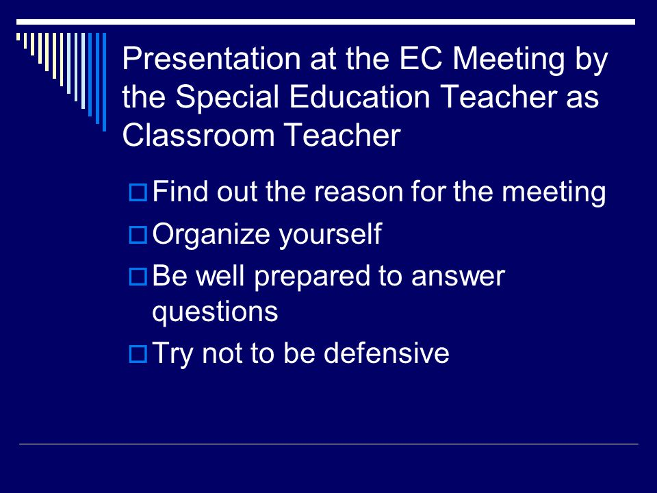 Presentation at the EC Meeting by the Special Education Teacher as Classroom Teacher  Find out the reason for the meeting  Organize yourself  Be well prepared to answer questions  Try not to be defensive